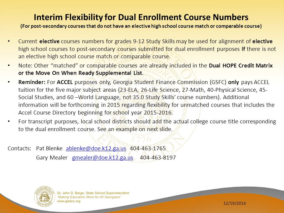 Interim Flexibility for Dual Enrollment Course Numbers (For post-secondary courses that do not have an elective high school course match or comparable course) State-Funded Course Number with example for dual enrollment coding as indicated in red font STUDY SKILLS (GRADES 9-12) Course Title with Strikethrough for local districts to add actual college course title Elective Course e 35.06104Study Skills I Dual Enrollment College Course Title e 35.06204Study Skills II Dual Enrollment College Course Title e 35.06304Study Skills III Dual Enrollment College Course Title e 35.06404Study Skills I V Dual Enrollment College Course Title e 12/19/2014