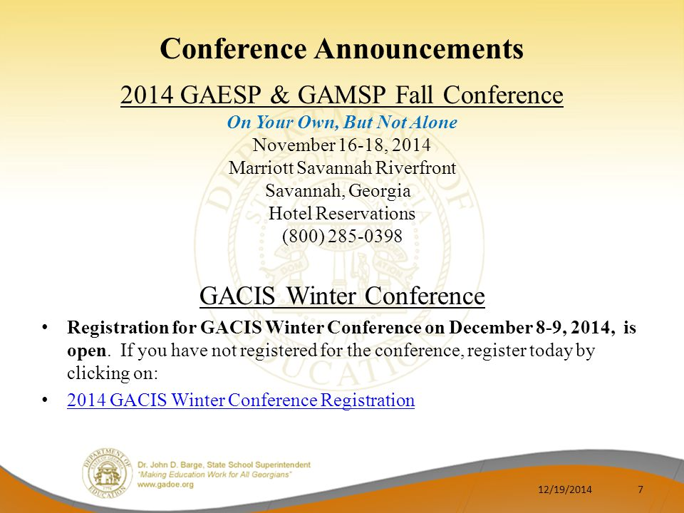 Conference Announcements 2014 GAESP & GAMSP Fall Conference On Your Own, But Not Alone November 16-18, 2014 Marriott Savannah Riverfront Savannah, Georgia Hotel Reservations (800) 285-0398 GACIS Winter Conference Registration for GACIS Winter Conference on December 8-9, 2014, is open.