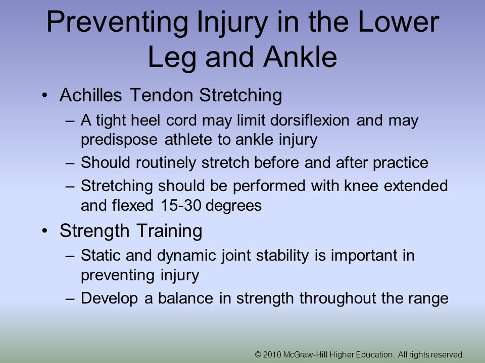 Preventing Injury in the Lower Leg and Ankle Achilles Tendon Stretching –A tight heel cord may limit dorsiflexion and may predispose athlete to ankle injury –Should routinely stretch before and after practice –Stretching should be performed with knee extended and flexed degrees Strength Training –Static and dynamic joint stability is important in preventing injury –Develop a balance in strength throughout the range
