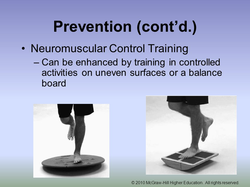 Prevention (cont'd.) Neuromuscular Control Training –Can be enhanced by training in controlled activities on uneven surfaces or a balance board