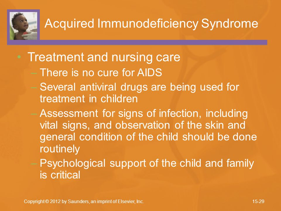 Acquired Immunodeficiency Syndrome Treatment and nursing care –There is no cure for AIDS –Several antiviral drugs are being used for treatment in children –Assessment for signs of infection, including vital signs, and observation of the skin and general condition of the child should be done routinely –Psychological support of the child and family is critical Copyright © 2012 by Saunders, an imprint of Elsevier, Inc.15-29