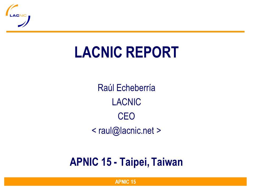 APNIC 15 LACNIC REPORT Raúl Echeberría LACNIC CEO APNIC 15 - Taipei, Taiwan
