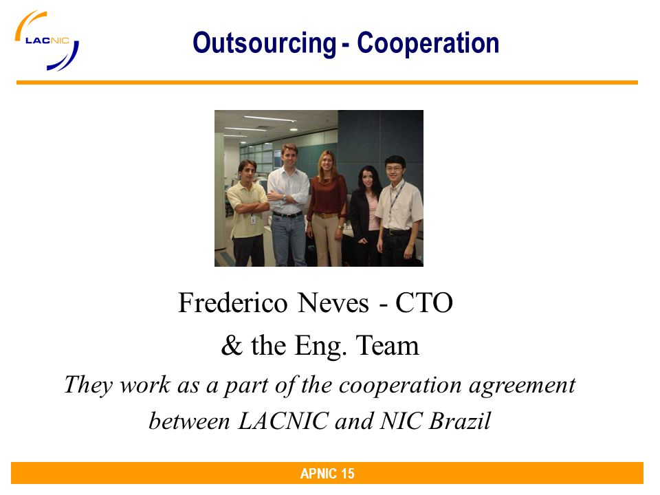 APNIC 15 Frederico Neves - CTO & the Eng. Team They work as a part of the cooperation agreement between LACNIC and NIC Brazil Outsourcing - Cooperatio