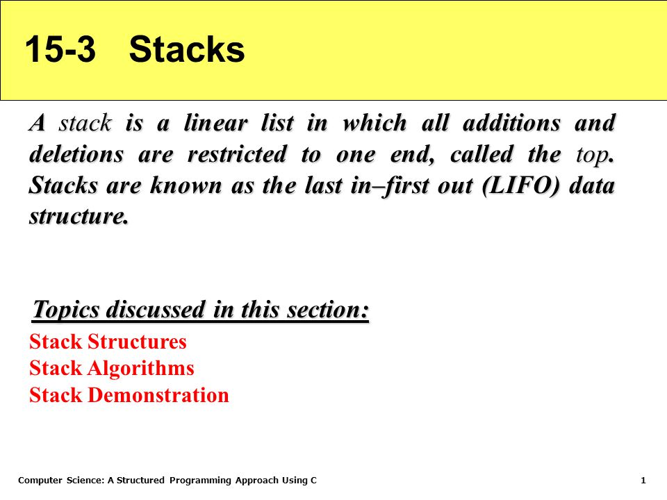 Computer Science: A Structured Programming Approach Using C1 15-3 Stacks A stack is a linear list in which all additions and deletions are restricted