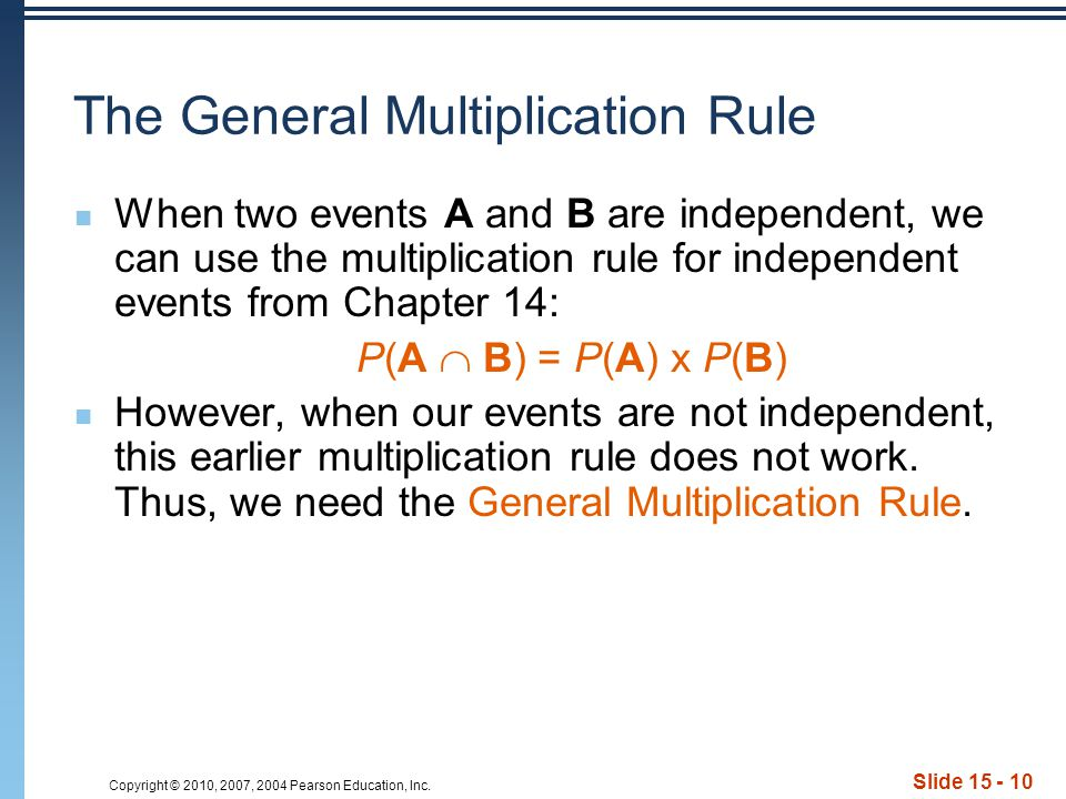 Copyright © 2010, 2007, 2004 Pearson Education, Inc. Slide 15 - 10 The General Multiplication Rule When two events A and B are independent, we can use