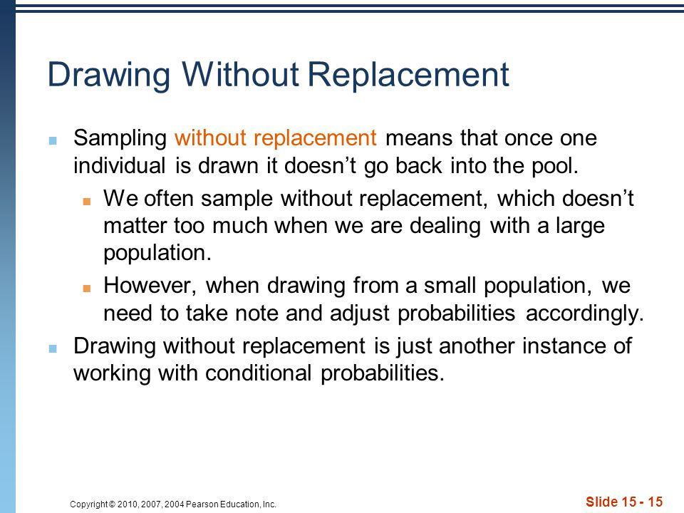 Copyright © 2010, 2007, 2004 Pearson Education, Inc. Slide 15 - 15 Drawing Without Replacement Sampling without replacement means that once one indivi