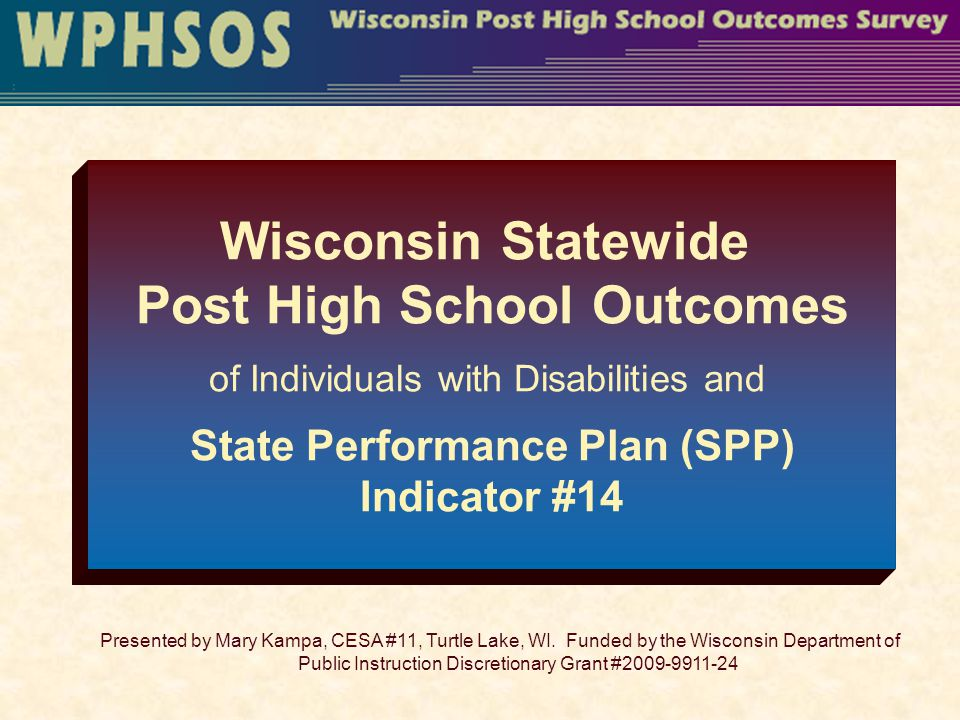 WPHSOS/CESA11 42 Assistance Steve Gilles State Transition Consultant & Indicator 13 steve.gilles@dpi.wi.gov or 608-266-1146 steve.gilles@dpi.wi.gov Mary Kampa Indicator 14/Post High School Outcomes Survey maryk@cesa11.k12.wi.us or 715-416-0609 maryk@cesa11.k12.wi.us Lynese Gulczynski Technical Assistance Post High School Outcomes Website lyneseg@cesa11.k12.wi.us or 715-986-2020 lyneseg@cesa11.k12.wi.us
