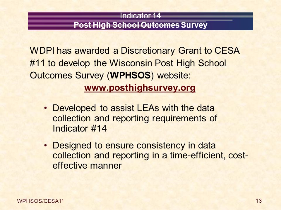 WPHSOS/CESA11 13 Indicator 14 Post High School Outcomes Survey WDPI has awarded a Discretionary Grant to CESA #11 to develop the Wisconsin Post High School Outcomes Survey (WPHSOS) website: www.posthighsurvey.org Developed to assist LEAs with the data collection and reporting requirements of Indicator #14 Designed to ensure consistency in data collection and reporting in a time-efficient, cost- effective manner
