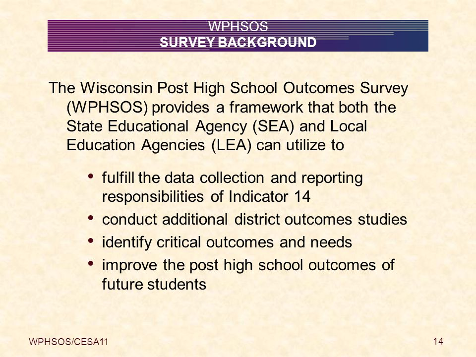 WPHSOS/CESA11 14 WPHSOS SURVEY BACKGROUND The Wisconsin Post High School Outcomes Survey (WPHSOS) provides a framework that both the State Educational Agency (SEA) and Local Education Agencies (LEA) can utilize to fulfill the data collection and reporting responsibilities of Indicator 14 conduct additional district outcomes studies identify critical outcomes and needs improve the post high school outcomes of future students