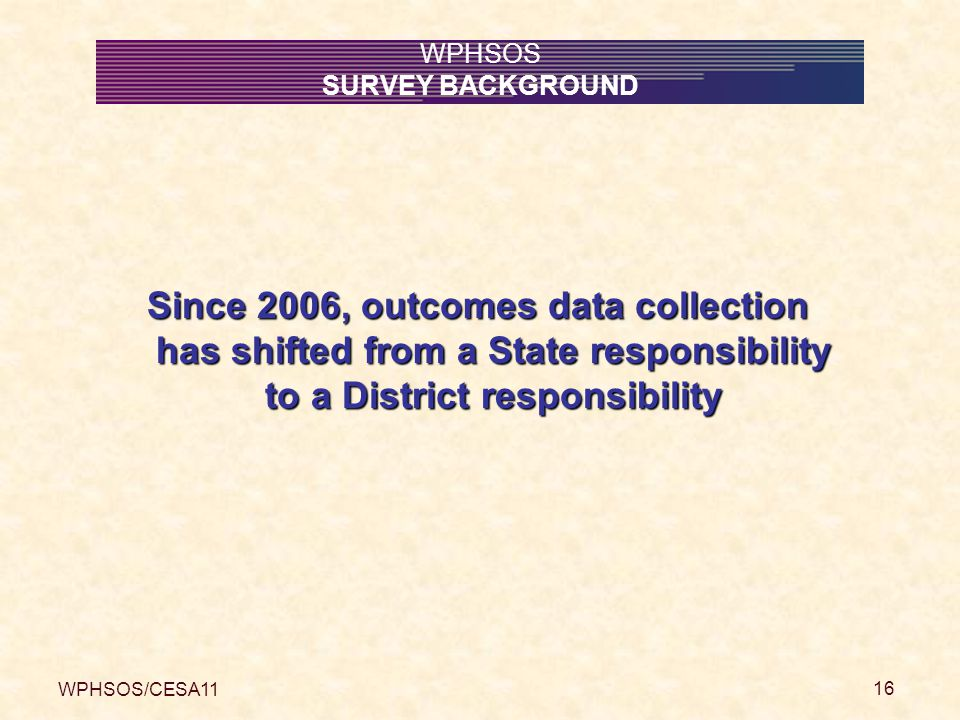 WPHSOS/CESA11 16 WPHSOS SURVEY BACKGROUND Since 2006, outcomes data collection has shifted from a State responsibility to a District responsibility