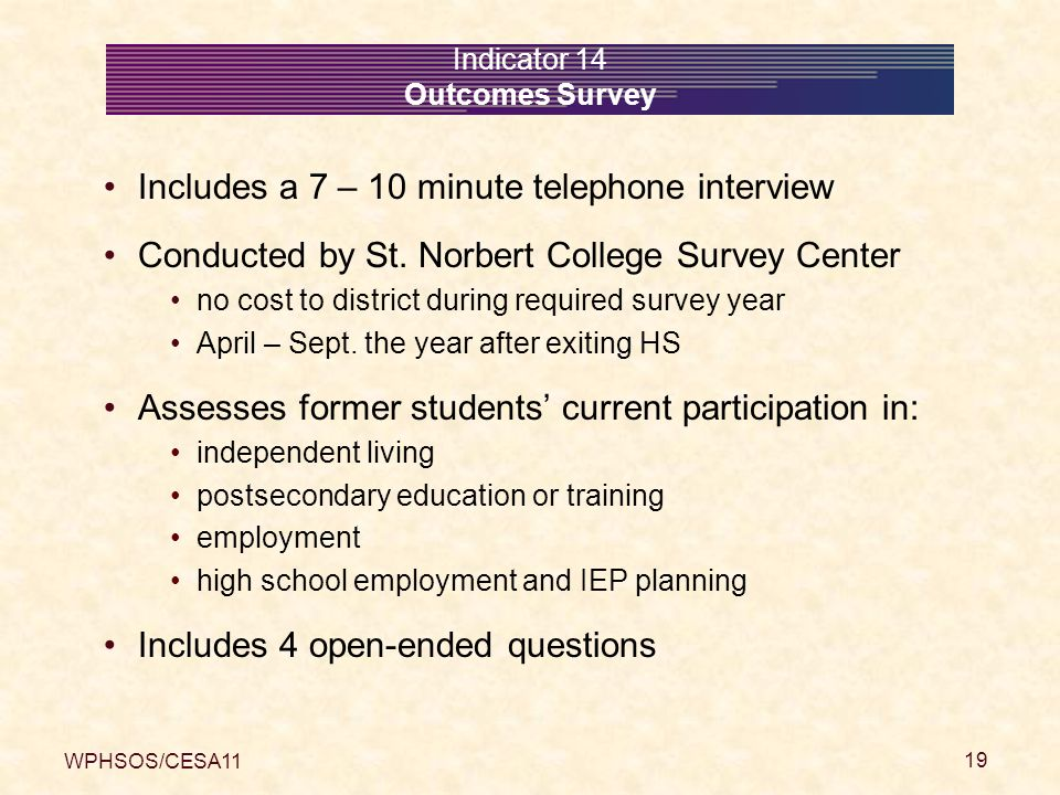 WPHSOS/CESA11 19 Indicator 14 Outcomes Survey Includes a 7 – 10 minute telephone interview Conducted by St.