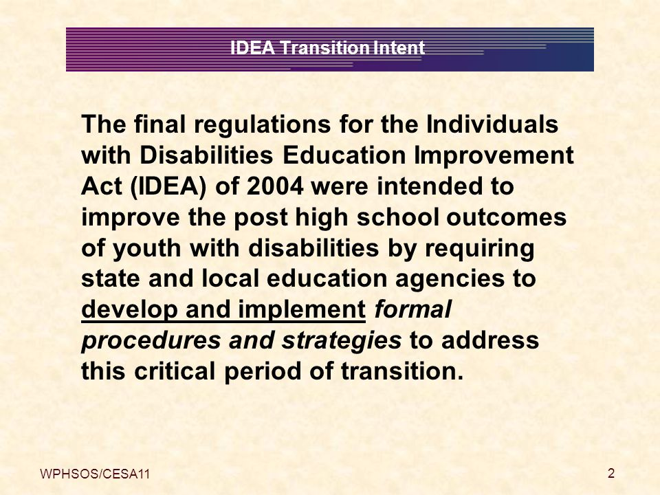 WPHSOS/CESA11 3 A major purpose of the IDEA 2004 is to: ensure that all children with disabilities have available to them a free appropriate public education that emphasizes special education and related services designed to meet their unique needs and prepare them for further education, employment, and independent living IDEA Transition Intent