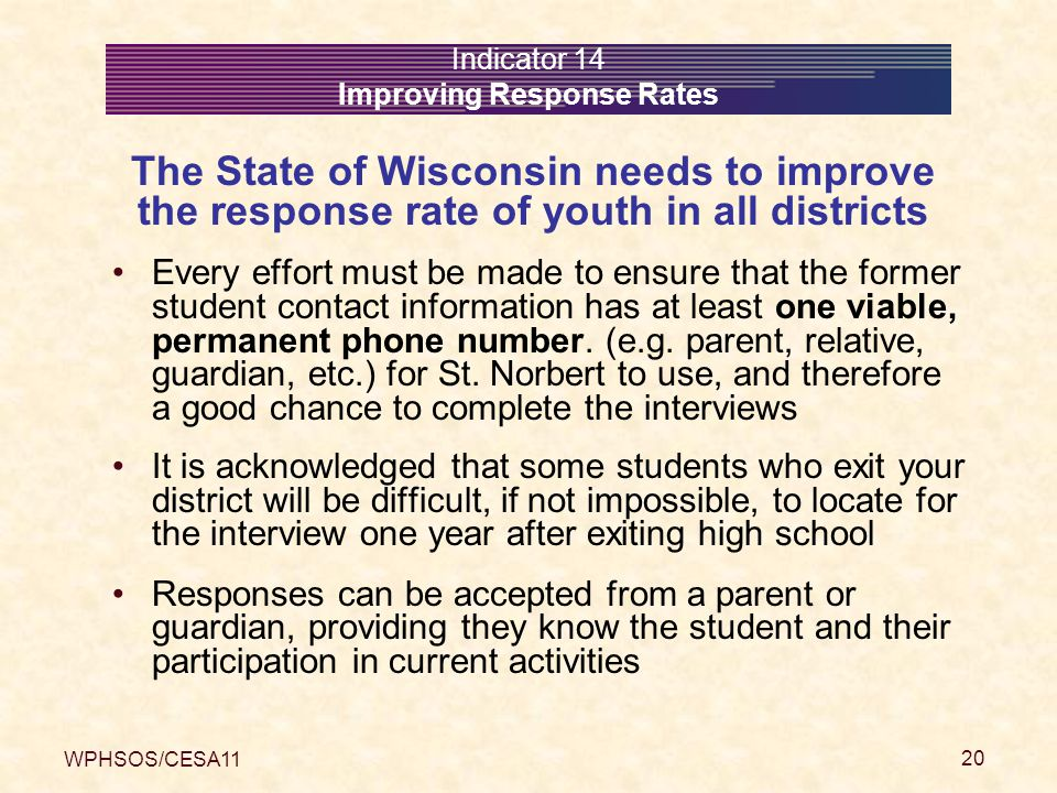 WPHSOS/CESA11 20 Indicator 14 Improving Response Rates The State of Wisconsin needs to improve the response rate of youth in all districts Every effort must be made to ensure that the former student contact information has at least one viable, permanent phone number.