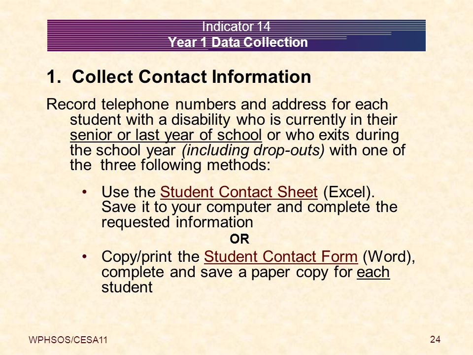 WPHSOS/CESA11 24 Indicator 14 Year 1 Data Collection 1. Collect Contact Information Record telephone numbers and address for each student with a disab