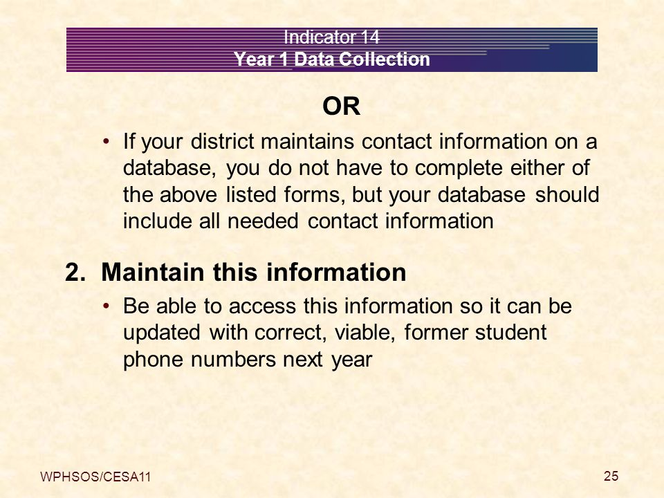 WPHSOS/CESA11 25 Indicator 14 Year 1 Data Collection OR If your district maintains contact information on a database, you do not have to complete eith