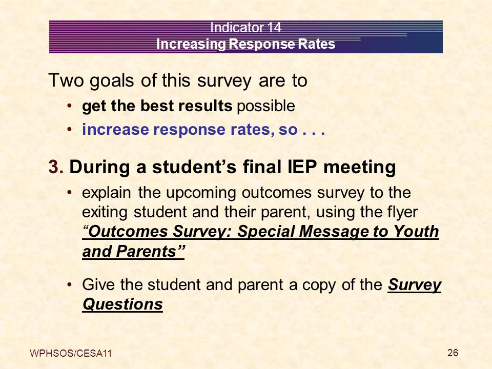 WPHSOS/CESA11 26 Indicator 14 Increasing Response Rates Two goals of this survey are to get the best results possible increase response rates, so... 3
