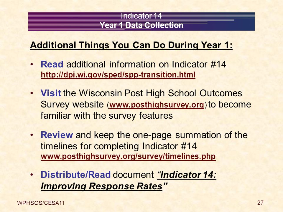 WPHSOS/CESA11 27 Indicator 14 Year 1 Data Collection Additional Things You Can Do During Year 1: Read additional information on Indicator #14 http://dpi.wi.gov/sped/spp-transition.html http://dpi.wi.gov/sped/spp-transition.html Visit the Wisconsin Post High School Outcomes Survey website (www.posthighsurvey.org) to become familiar with the survey featureswww.posthighsurvey.org Review and keep the one-page summation of the timelines for completing Indicator #14 www.posthighsurvey.org/survey/timelines.php www.posthighsurvey.org/survey/timelines.php Distribute/Read document Indicator 14: Improving Response Rates