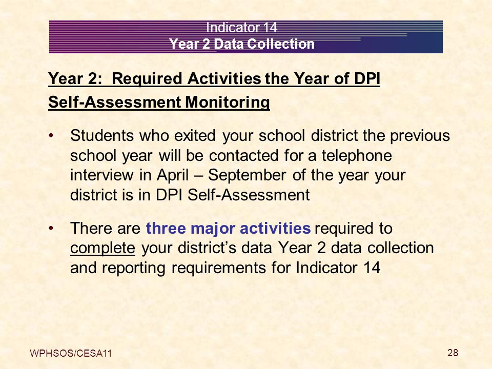 WPHSOS/CESA11 28 Indicator 14 Year 2 Data Collection Year 2: Required Activities the Year of DPI Self-Assessment Monitoring Students who exited your school district the previous school year will be contacted for a telephone interview in April – September of the year your district is in DPI Self-Assessment There are three major activities required to complete your district's data Year 2 data collection and reporting requirements for Indicator 14