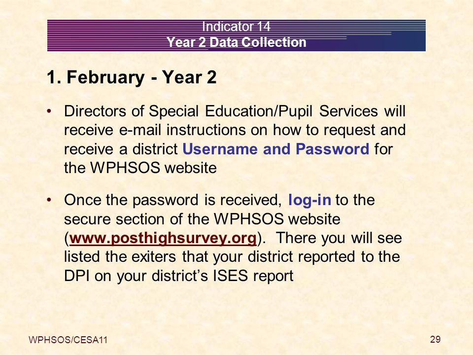WPHSOS/CESA11 29 Indicator 14 Year 2 Data Collection 1. February - Year 2 Directors of Special Education/Pupil Services will receive e-mail instructio