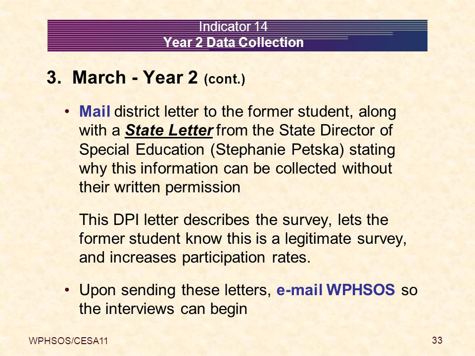 WPHSOS/CESA11 33 Indicator 14 Year 2 Data Collection 3. March - Year 2 (cont.) Mail district letter to the former student, along with a State Letter f