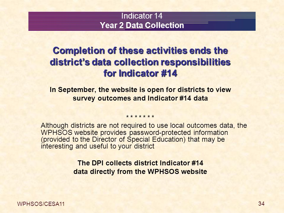 WPHSOS/CESA11 34 Indicator 14 Year 2 Data Collection Completion of these activities ends the district's data collection responsibilities for Indicator