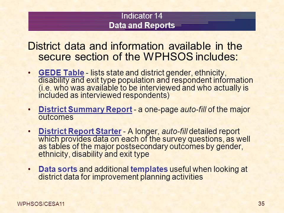 WPHSOS/CESA11 35 Indicator 14 Data and Reports District data and information available in the secure section of the WPHSOS includes: GEDE Table - lists state and district gender, ethnicity, disability and exit type population and respondent information (i.e.
