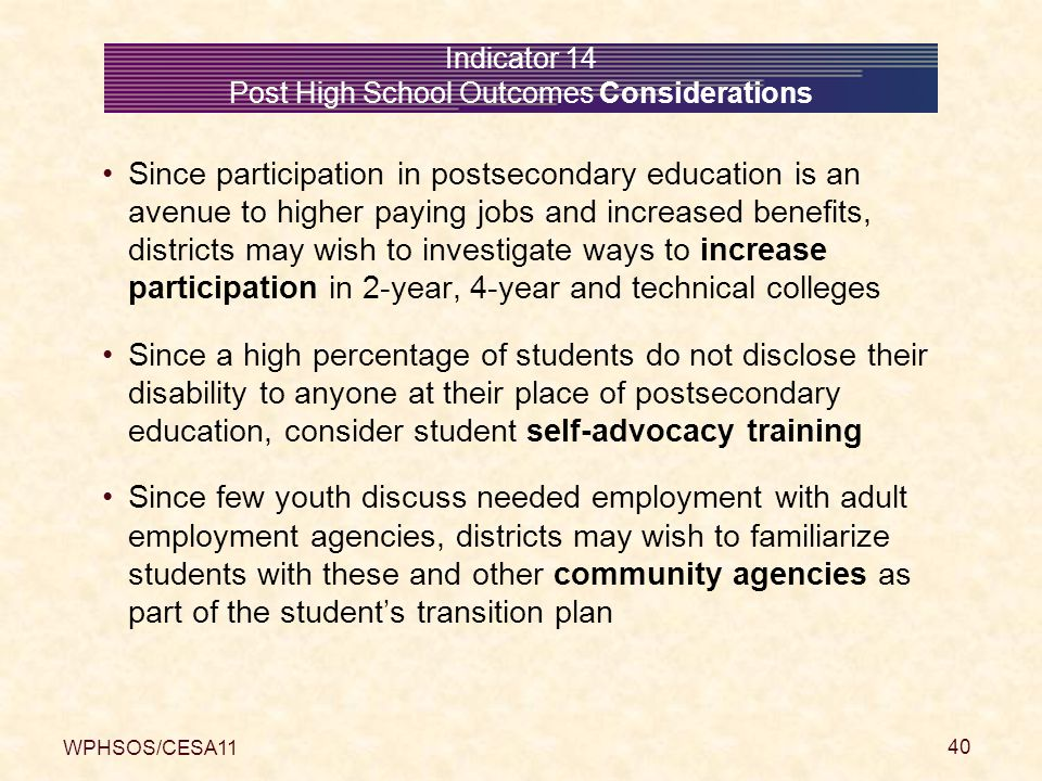 WPHSOS/CESA11 40 Indicator 14 Post High School Outcomes Considerations Since participation in postsecondary education is an avenue to higher paying jobs and increased benefits, districts may wish to investigate ways to increase participation in 2-year, 4-year and technical colleges Since a high percentage of students do not disclose their disability to anyone at their place of postsecondary education, consider student self-advocacy training Since few youth discuss needed employment with adult employment agencies, districts may wish to familiarize students with these and other community agencies as part of the student's transition plan