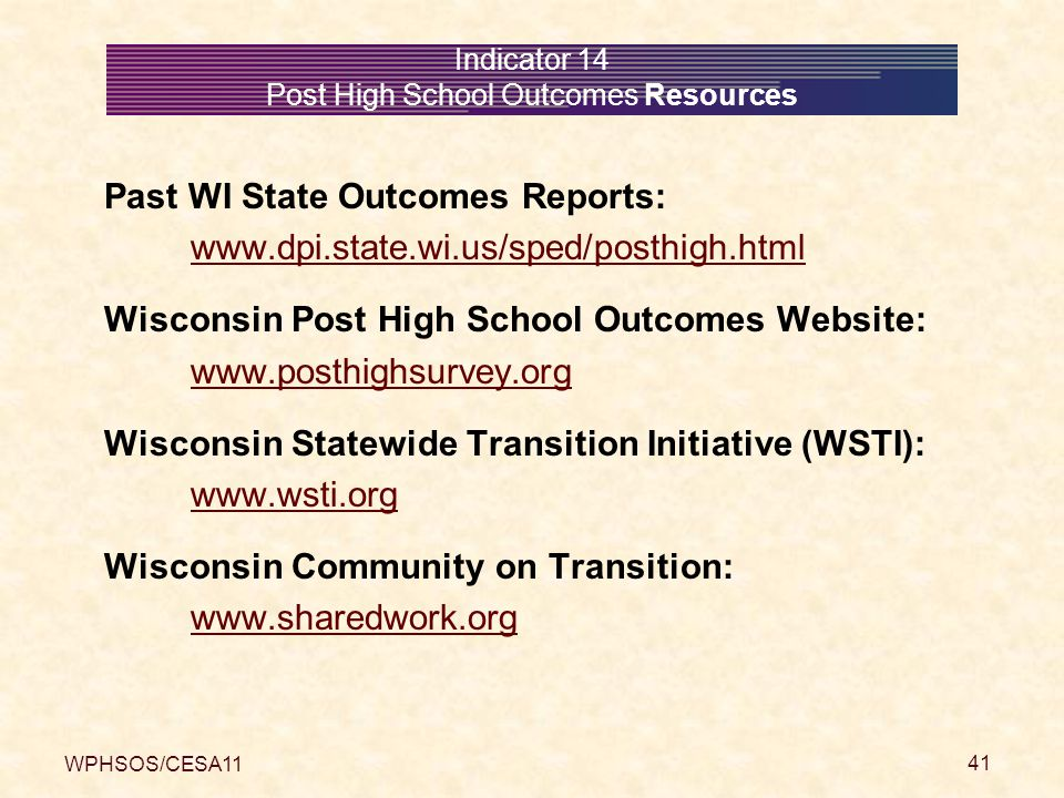 WPHSOS/CESA11 41 Indicator 14 Post High School Outcomes Resources Past WI State Outcomes Reports: www.dpi.state.wi.us/sped/posthigh.html Wisconsin Post High School Outcomes Website: www.posthighsurvey.org Wisconsin Statewide Transition Initiative (WSTI): www.wsti.org Wisconsin Community on Transition: www.sharedwork.org