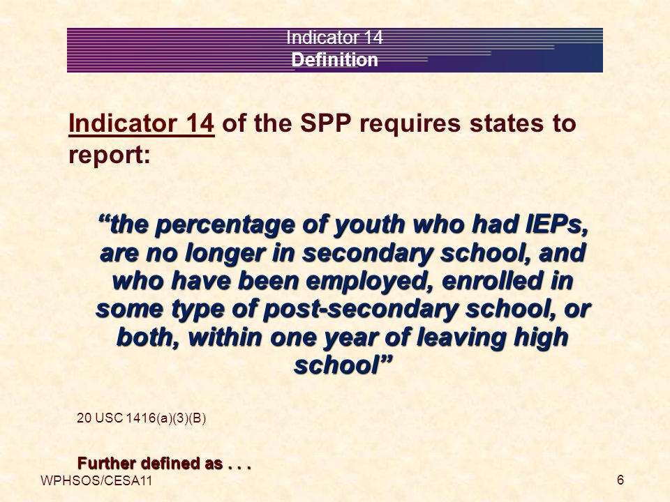 WPHSOS/CESA11 7 Indicator 14 Definitions who had IEPs the former student was classified as an individual with a disability while in secondary school, meaning they met disability eligibility criteria had a need for special education had an IEP