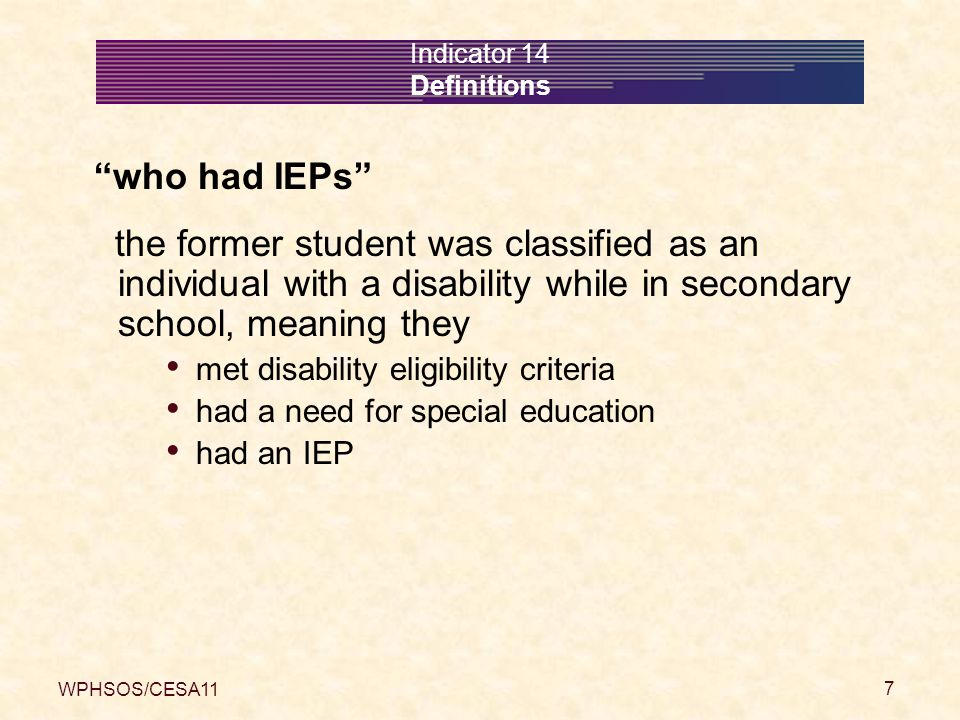 WPHSOS/CESA11 8 Indicator 14 Definitions are no longer in secondary school The student with an IEP exited their school with a regular diploma with a certificate of attendance (including HSED) at maximum age of eligibility (21 years old) by dropping-out (including GED)