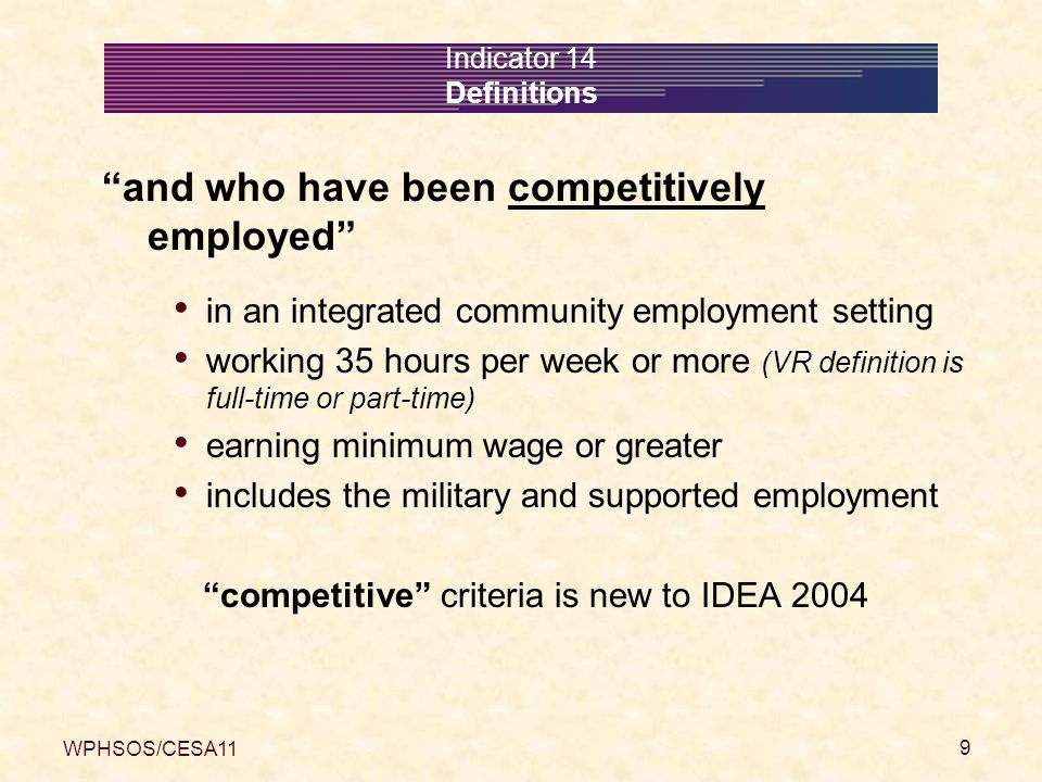 WPHSOS/CESA11 9 Indicator 14 Definitions and who have been competitively employed in an integrated community employment setting working 35 hours per week or more (VR definition is full-time or part-time) earning minimum wage or greater includes the military and supported employment competitive criteria is new to IDEA 2004