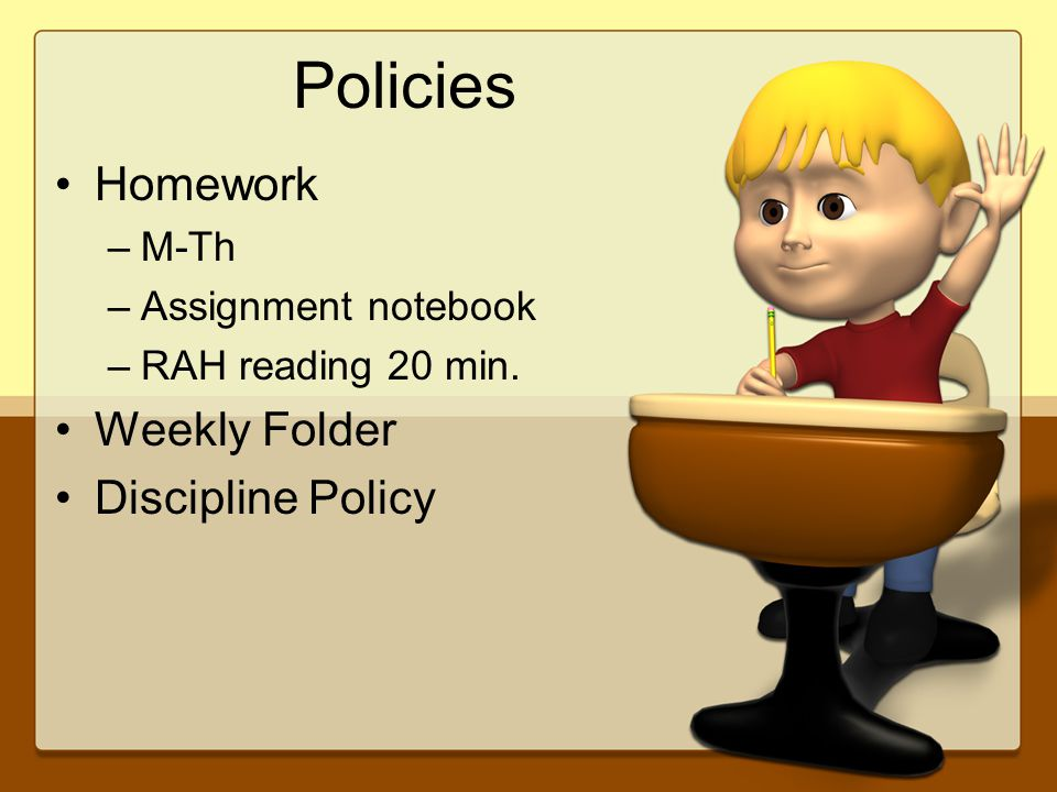 Policies Homework –M-Th –Assignment notebook –RAH reading 20 min. Weekly Folder Discipline Policy