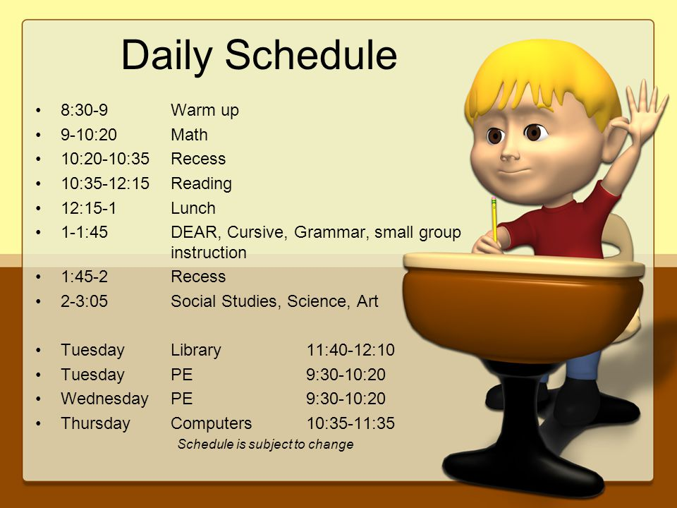 Daily Schedule 8:30-9 Warm up 9-10:20Math 10:20-10:35Recess 10:35-12:15Reading 12:15-1Lunch 1-1:45DEAR, Cursive, Grammar, small group instruction 1:45-2Recess 2-3:05Social Studies, Science, Art TuesdayLibrary11:40-12:10 TuesdayPE9:30-10:20 WednesdayPE9:30-10:20 ThursdayComputers10:35-11:35 Schedule is subject to change
