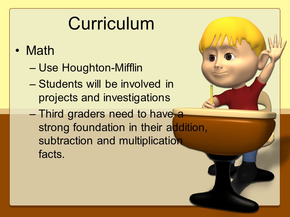 Curriculum Math –Use Houghton-Mifflin –Students will be involved in projects and investigations –Third graders need to have a strong foundation in their addition, subtraction and multiplication facts.