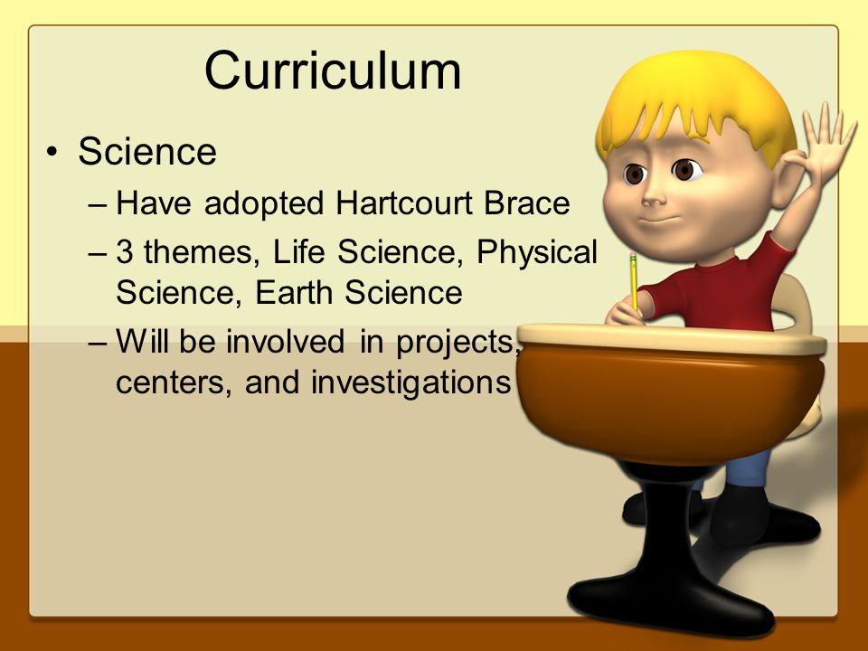 Curriculum Science –Have adopted Hartcourt Brace –3 themes, Life Science, Physical Science, Earth Science –Will be involved in projects, centers, and investigations