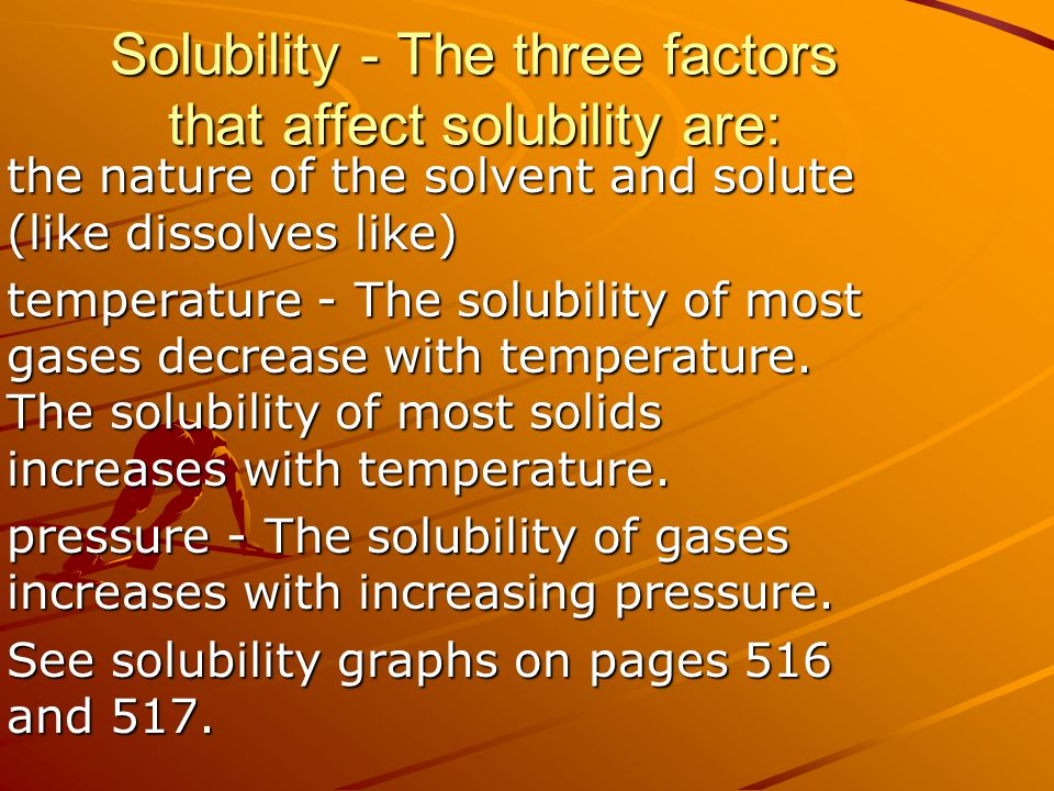 Solubility - The three factors that affect solubility are: the nature of the solvent and solute (like dissolves like) temperature - The solubility of