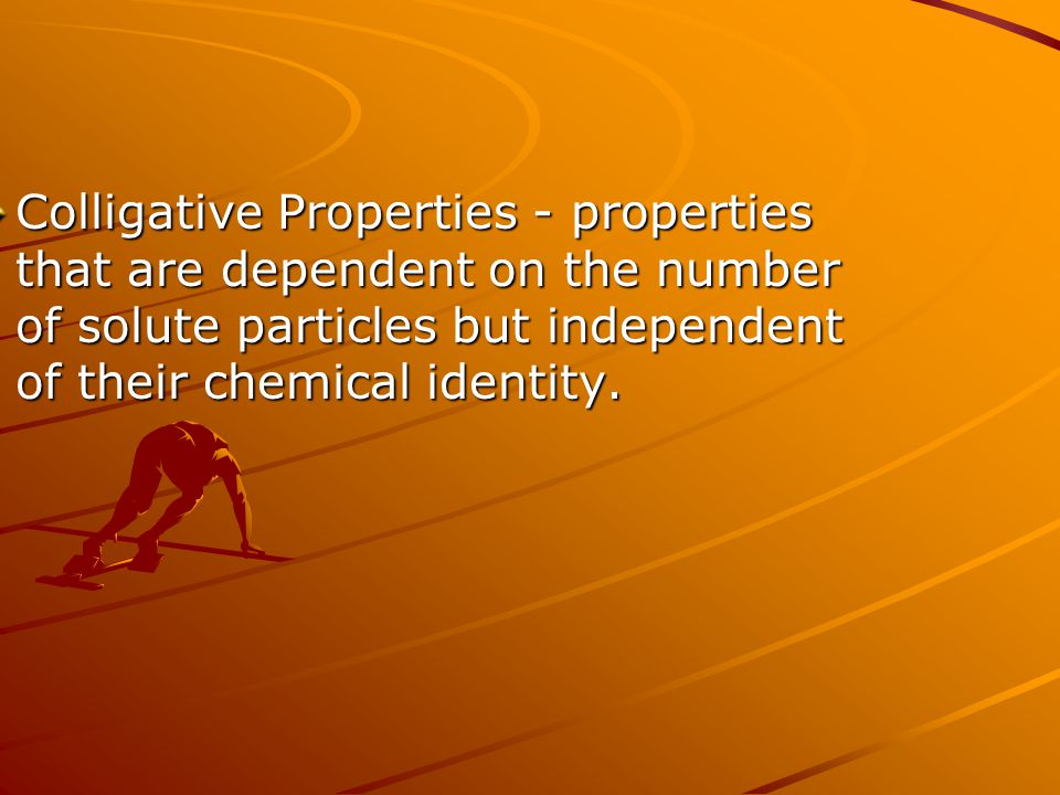 Colligative Properties - properties that are dependent on the number of solute particles but independent of their chemical identity.