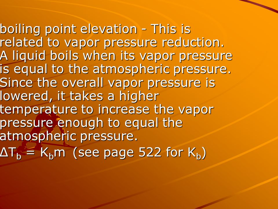boiling point elevation - This is related to vapor pressure reduction. A liquid boils when its vapor pressure is equal to the atmospheric pressure. Si