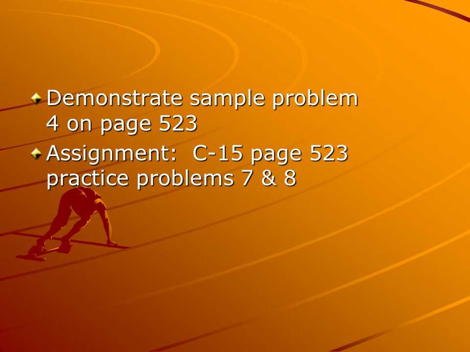 Demonstrate sample problem 4 on page 523 Assignment: C-15 page 523 practice problems 7 & 8