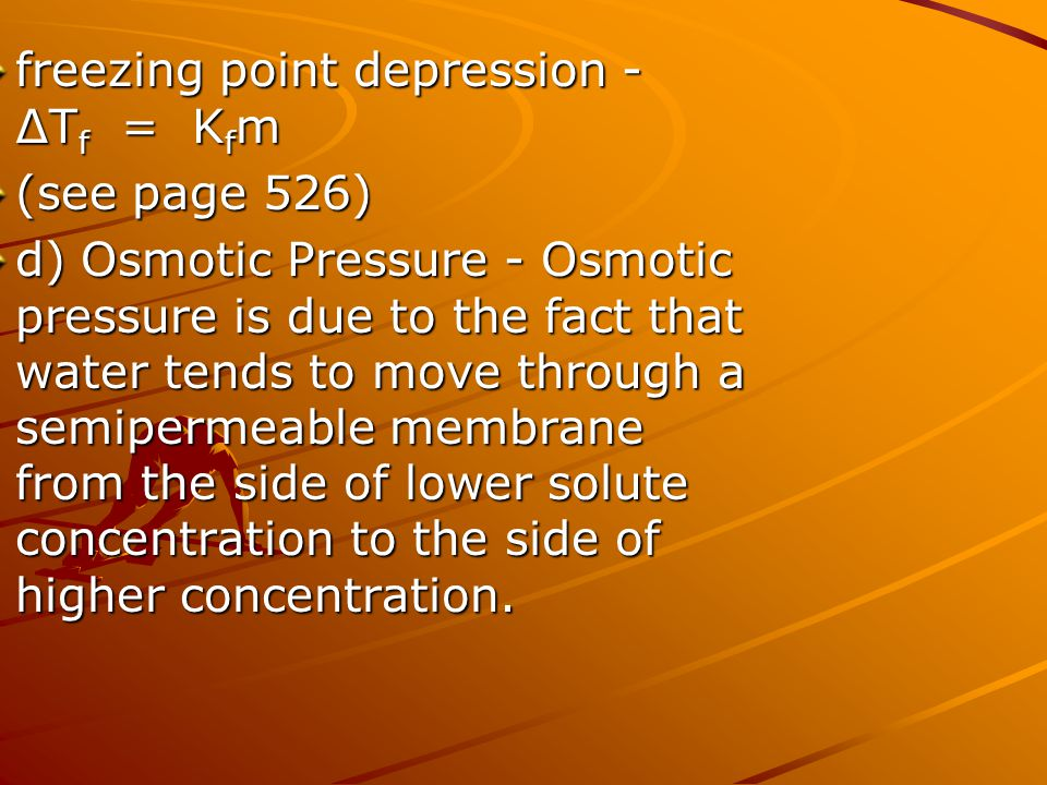 freezing point depression - ∆T f = K f m (see page 526) d)Osmotic Pressure - Osmotic pressure is due to the fact that water tends to move through a se