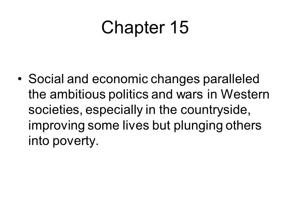 Chapter 15 Social and economic changes paralleled the ambitious politics and wars in Western societies, especially in the countryside, improving some lives but plunging others into poverty.