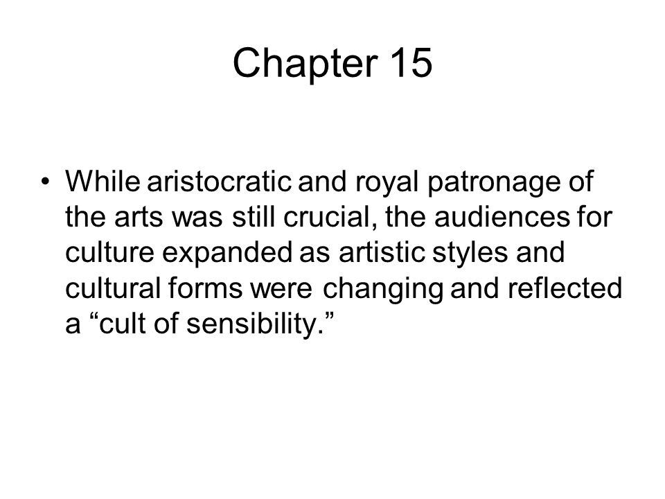 Chapter 15 While aristocratic and royal patronage of the arts was still crucial, the audiences for culture expanded as artistic styles and cultural forms were changing and reflected a cult of sensibility.