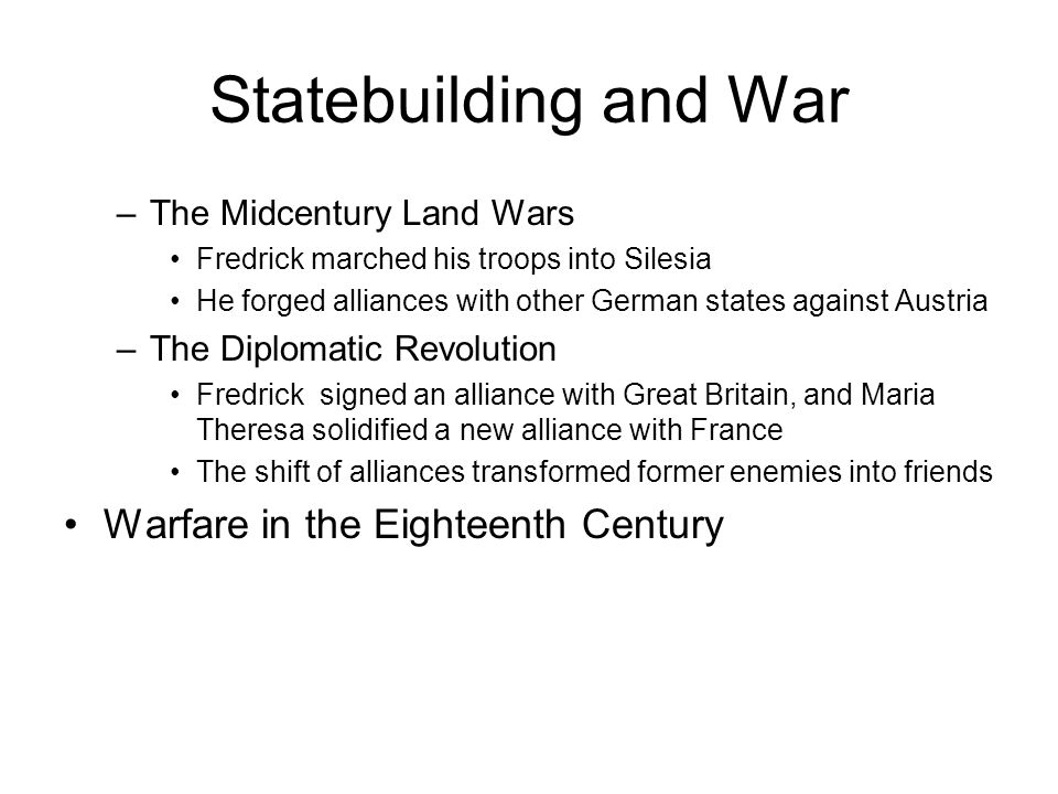 Statebuilding and War –The Midcentury Land Wars Fredrick marched his troops into Silesia He forged alliances with other German states against Austria –The Diplomatic Revolution Fredrick signed an alliance with Great Britain, and Maria Theresa solidified a new alliance with France The shift of alliances transformed former enemies into friends Warfare in the Eighteenth Century