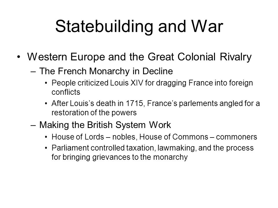 Statebuilding and War Western Europe and the Great Colonial Rivalry –The French Monarchy in Decline People criticized Louis XIV for dragging France into foreign conflicts After Louis's death in 1715, France's parlements angled for a restoration of the powers –Making the British System Work House of Lords – nobles, House of Commons – commoners Parliament controlled taxation, lawmaking, and the process for bringing grievances to the monarchy