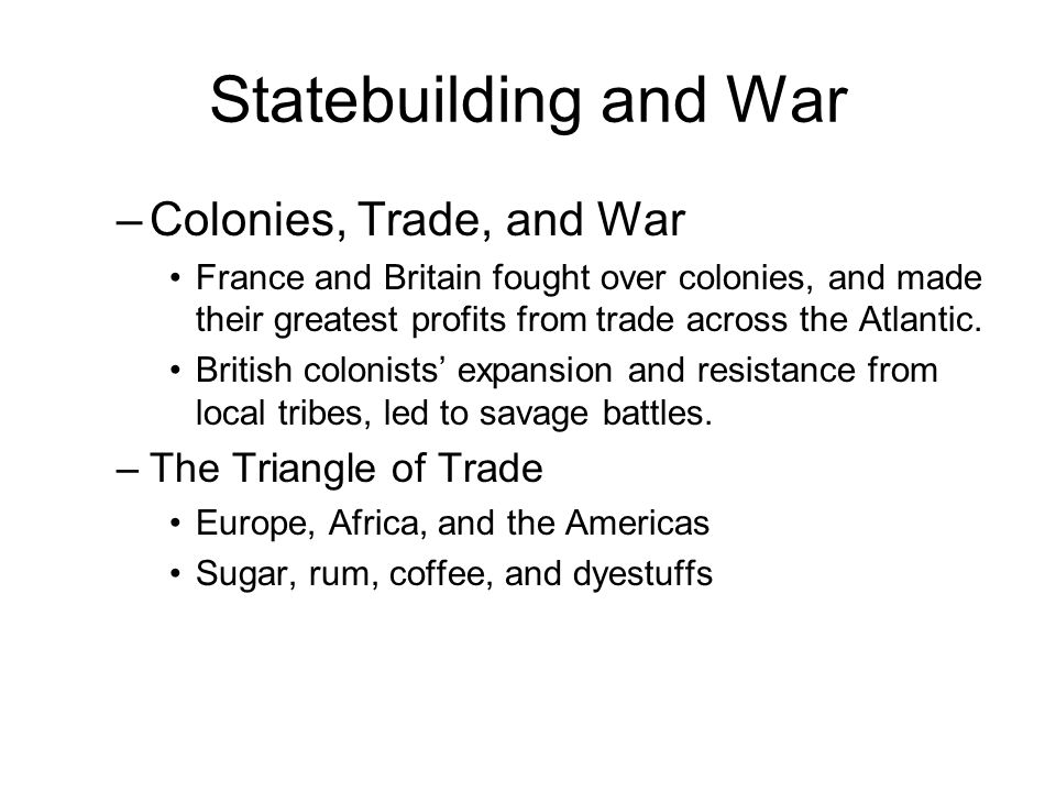 Statebuilding and War –Colonies, Trade, and War France and Britain fought over colonies, and made their greatest profits from trade across the Atlantic.