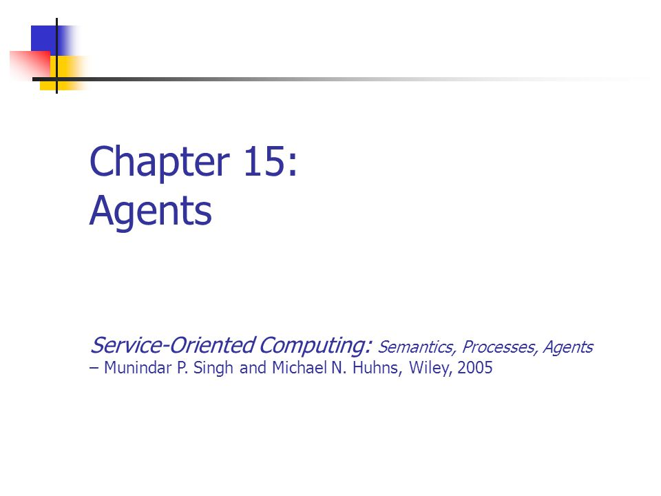 Chapter 152Service-Oriented Computing: Semantics, Processes, Agents - Munindar Singh and Michael Huhns Highlights of this Chapter Agents Introduced Agent Environments Agent Descriptions Abstractions for Composition Describing Compositions Composition as Planning Rules