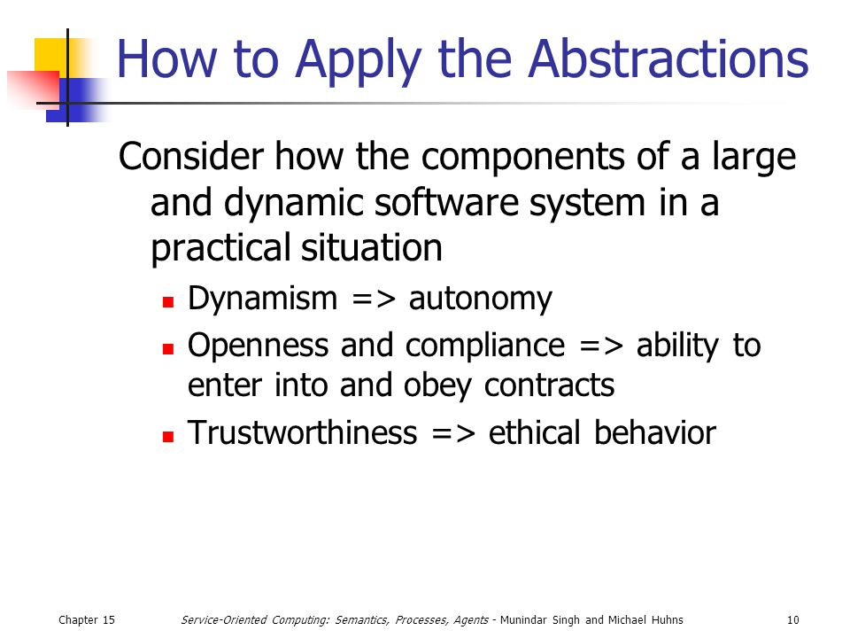 Chapter 1510Service-Oriented Computing: Semantics, Processes, Agents - Munindar Singh and Michael Huhns How to Apply the Abstractions Consider how the components of a large and dynamic software system in a practical situation Dynamism => autonomy Openness and compliance => ability to enter into and obey contracts Trustworthiness => ethical behavior