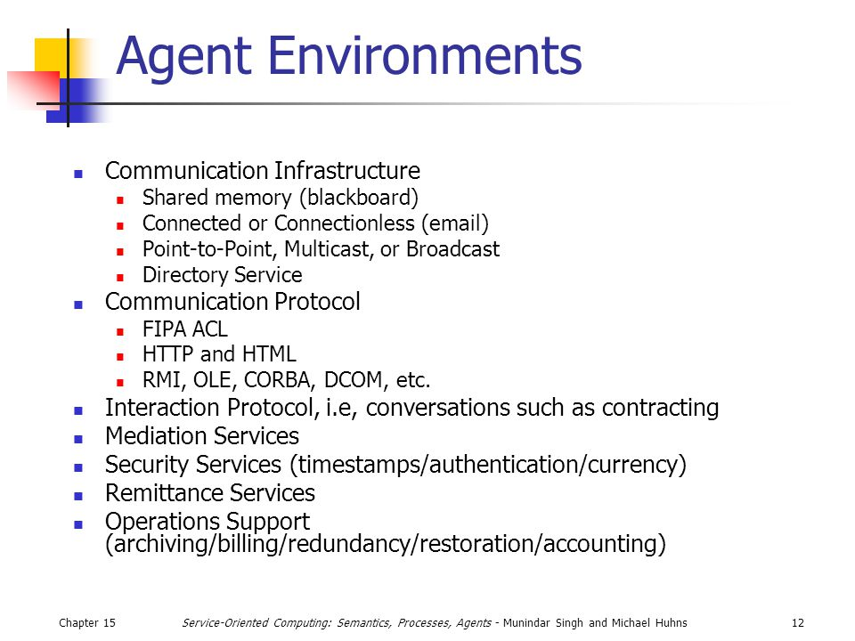 Chapter 1512Service-Oriented Computing: Semantics, Processes, Agents - Munindar Singh and Michael Huhns Agent Environments Communication Infrastructure Shared memory (blackboard) Connected or Connectionless (email) Point-to-Point, Multicast, or Broadcast Directory Service Communication Protocol FIPA ACL HTTP and HTML RMI, OLE, CORBA, DCOM, etc.