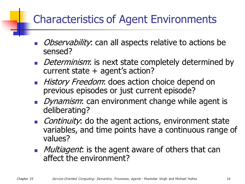 Chapter 1514Service-Oriented Computing: Semantics, Processes, Agents - Munindar Singh and Michael Huhns Characteristics of Agent Environments Observability: can all aspects relative to actions be sensed.