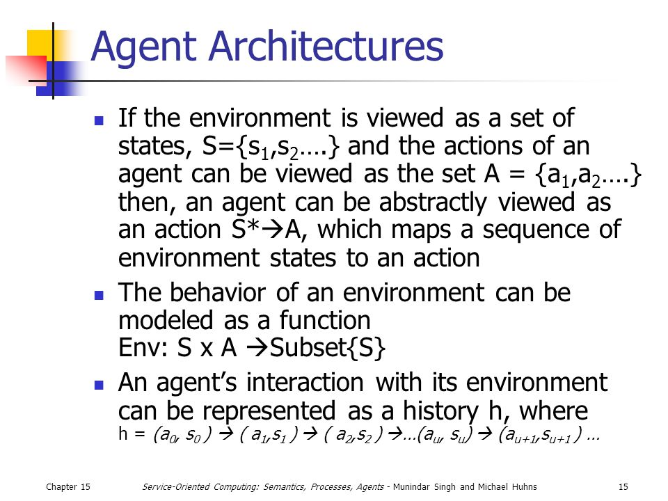 Chapter 1515Service-Oriented Computing: Semantics, Processes, Agents - Munindar Singh and Michael Huhns Agent Architectures If the environment is viewed as a set of states, S={s 1,s 2 ….} and the actions of an agent can be viewed as the set A = {a 1,a 2 ….} then, an agent can be abstractly viewed as an action S*  A, which maps a sequence of environment states to an action The behavior of an environment can be modeled as a function Env: S x A  Subset{S} An agent's interaction with its environment can be represented as a history h, where h = (a 0, s 0 )  ( a 1,s 1 )  ( a 2,s 2 )  …(a u, s u )  (a u+1,s u+1 ) …